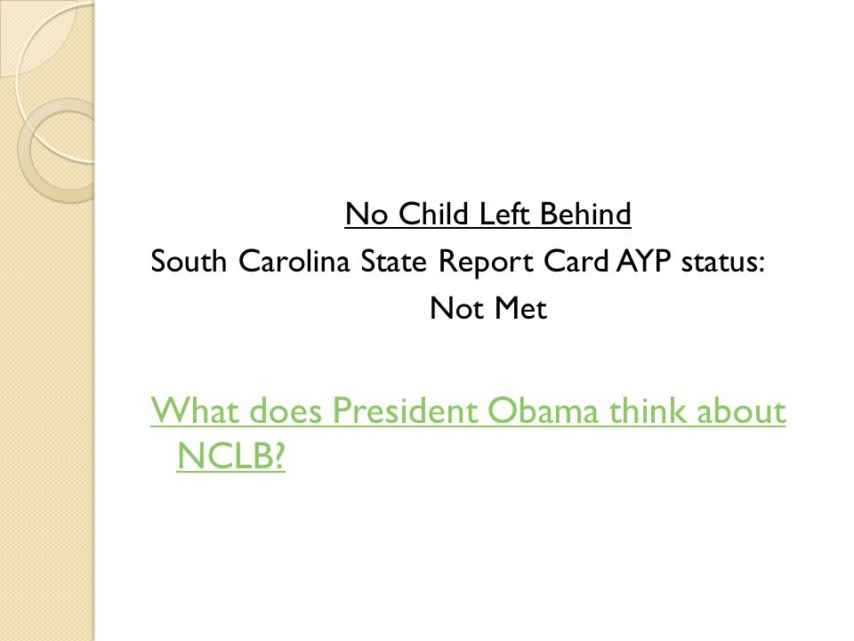 No Child Left Behind South Carolina State Report Card AYP status: Not Met What does President Obama think about NCLB