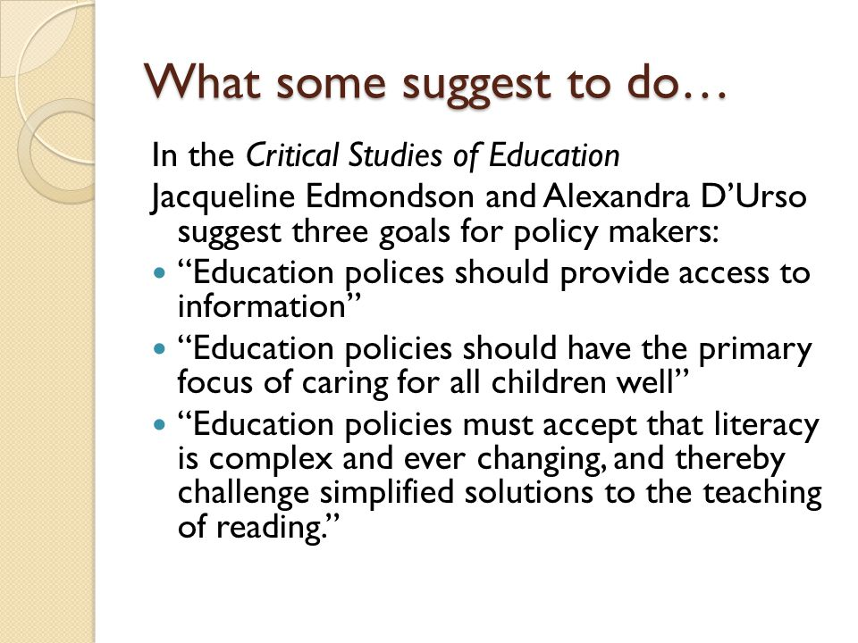 What some suggest to do… In the Critical Studies of Education Jacqueline Edmondson and Alexandra D'Urso suggest three goals for policy makers: Education polices should provide access to information Education policies should have the primary focus of caring for all children well Education policies must accept that literacy is complex and ever changing, and thereby challenge simplified solutions to the teaching of reading.