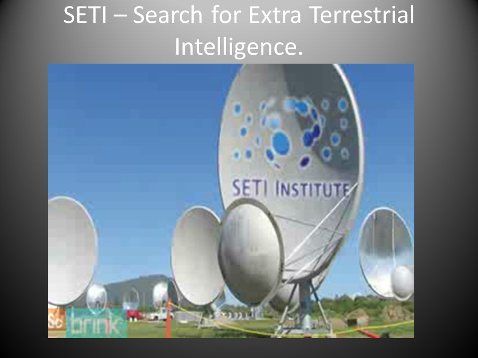 SETI – Search for Extra Terrestrial Intelligence.