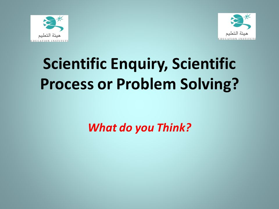 Scientific Enquiry, Scientific Process or Problem Solving? What do you Think?