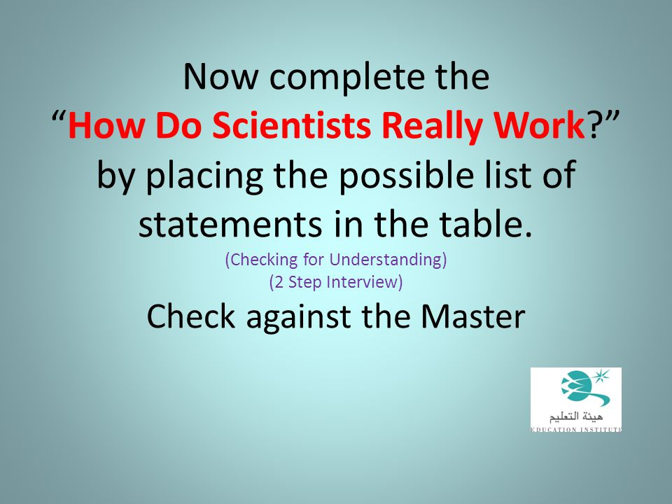 "Now complete the ""How Do Scientists Really Work?"" by placing the possible list of statements in the table. (Checking for Understanding) (2 Step Interv"