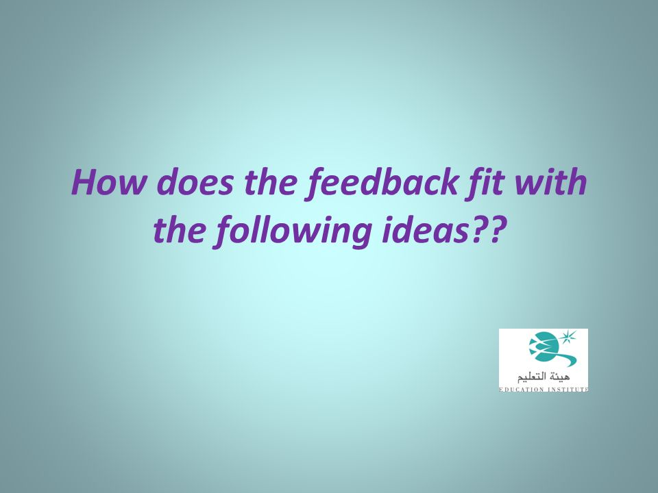 How does the feedback fit with the following ideas??