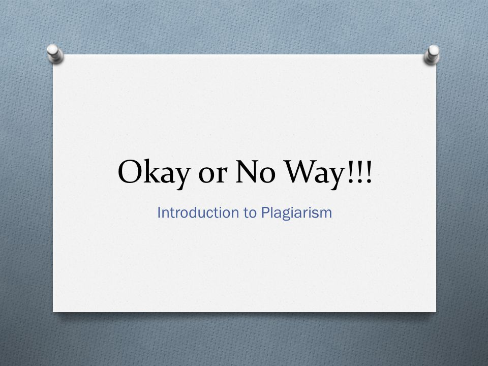 Okay or No Way!!! Introduction to Plagiarism