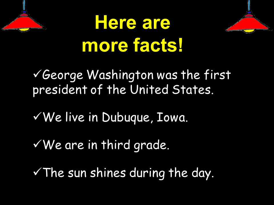 Here are more facts. George Washington was the first president of the United States.