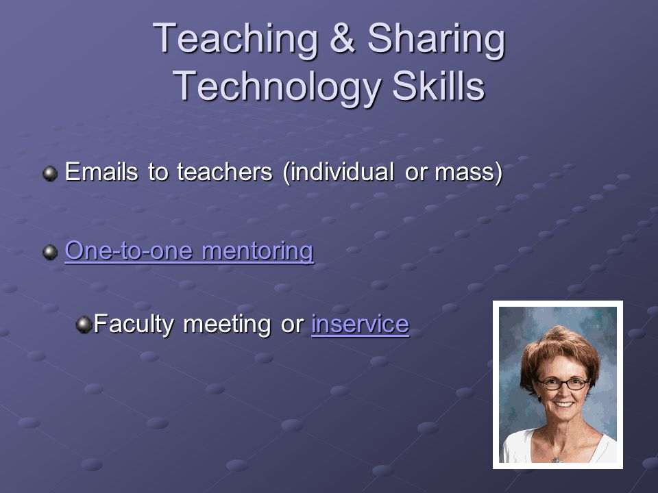 Teaching & Sharing Technology Skills  s to teachers (individual or mass) One-to-one mentoring One-to-one mentoring Faculty meeting or inservice inservice