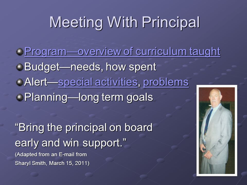 Meeting With Principal Program—overview of curriculum taught Program—overview of curriculum taught Budget—needs, how spent Alert—special activities, problems special activitiesproblemsspecial activitiesproblems Planning—long term goals Bring the principal on board early and win support. (Adapted from an E-mail from Sharyl Smith, March 15, 2011)