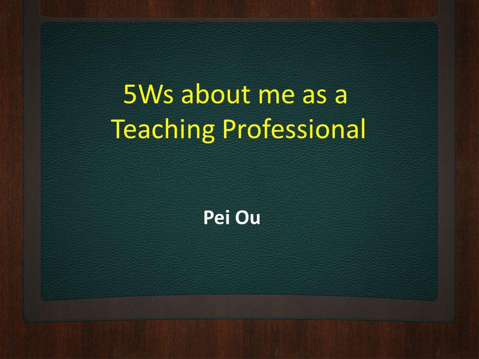 5Ws about me as a Teaching Professional Pei Ou