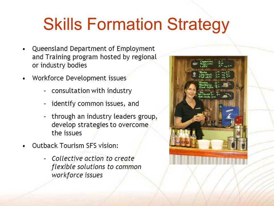 Skills Formation Strategy Queensland Department of Employment and Training program hosted by regional or industry bodies Workforce Development issues –consultation with industry –identify common issues, and –through an industry leaders group, develop strategies to overcome the issues Outback Tourism SFS vision: –Collective action to create flexible solutions to common workforce issues