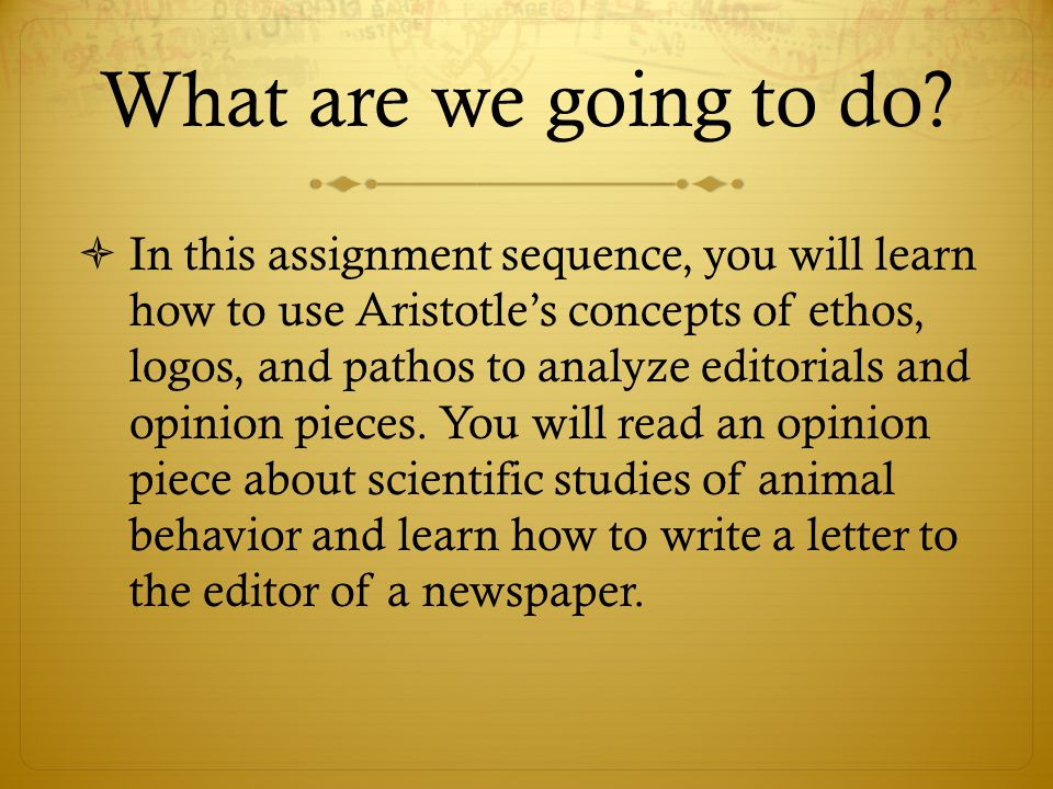 What are we going to do?  In this assignment sequence, you will learn how to use Aristotle's concepts of ethos, logos, and pathos to analyze editoria