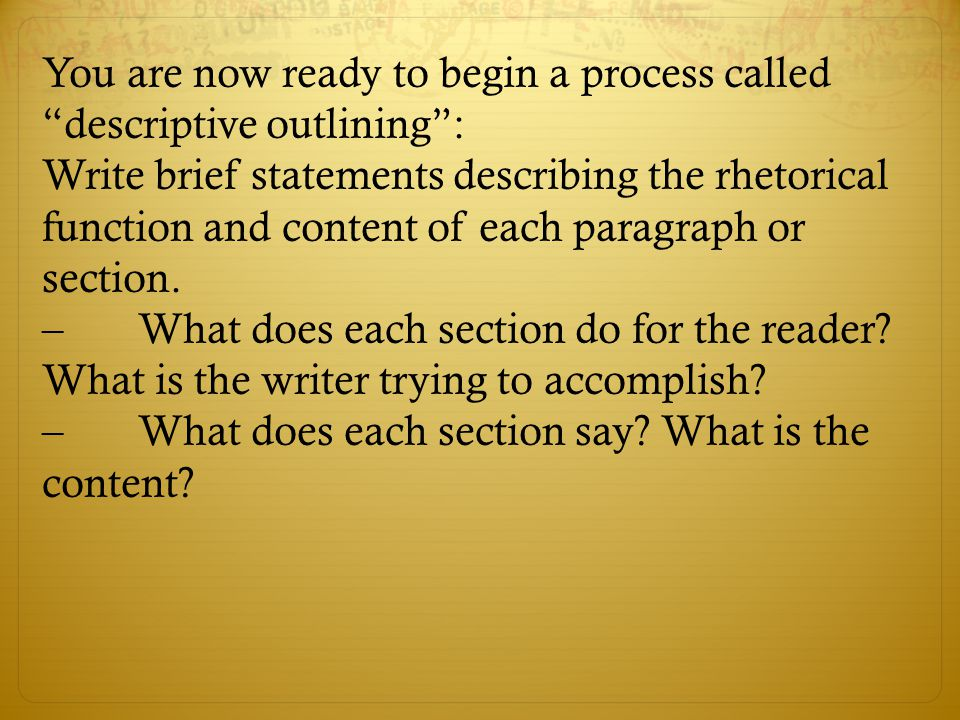 """You are now ready to begin a process called """"descriptive outlining"""": Write brief statements describing the rhetorical function and content of each par"""