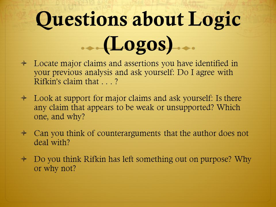 Questions about Logic (Logos)  Locate major claims and assertions you have identified in your previous analysis and ask yourself: Do I agree with Rif