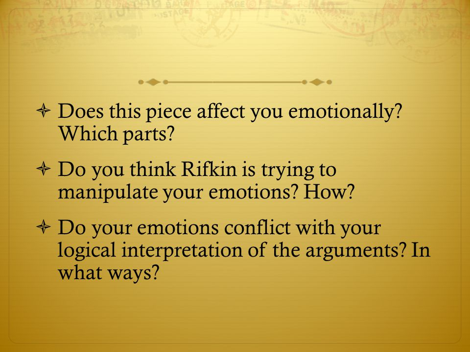  Does this piece affect you emotionally? Which parts?  Do you think Rifkin is trying to manipulate your emotions? How?  Do your emotions conflict w