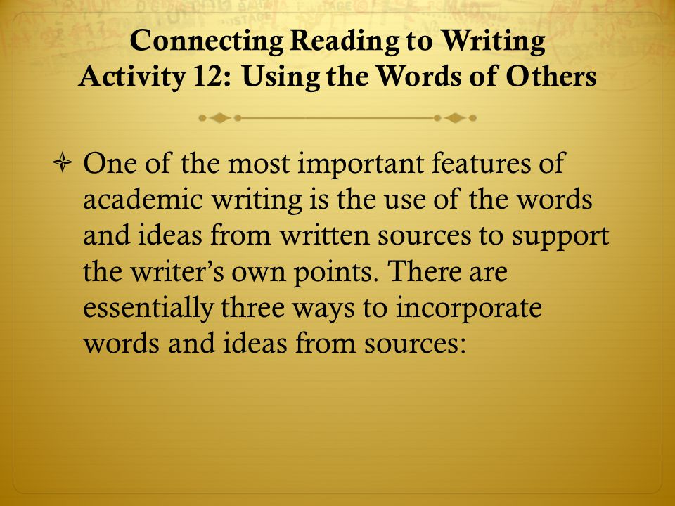 Connecting Reading to Writing Activity 12: Using the Words of Others  One of the most important features of academic writing is the use of the words