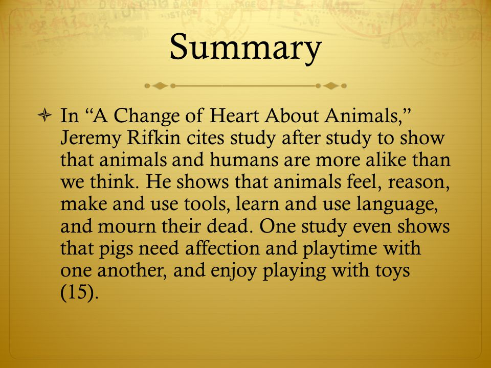 """Summary  In """"A Change of Heart About Animals,"""" Jeremy Rifkin cites study after study to show that animals and humans are more alike than we think. He"""