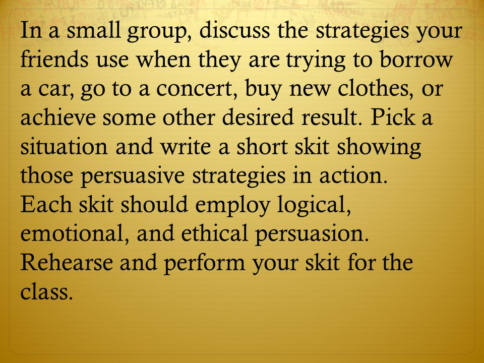 In a small group, discuss the strategies your friends use when they are trying to borrow a car, go to a concert, buy new clothes, or achieve some othe