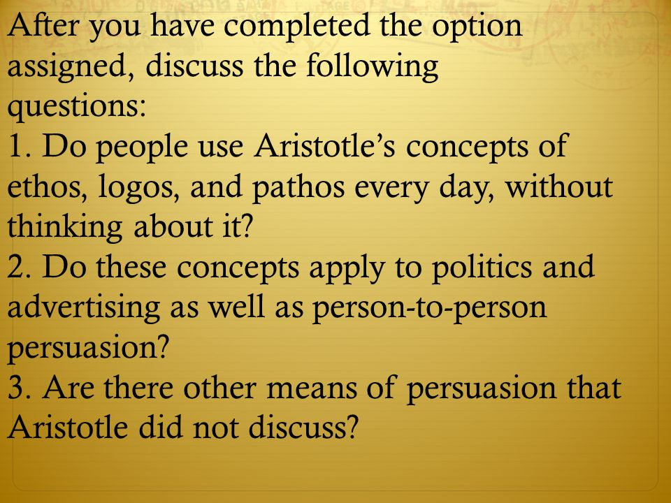 After you have completed the option assigned, discuss the following questions: 1. Do people use Aristotle's concepts of ethos, logos, and pathos every