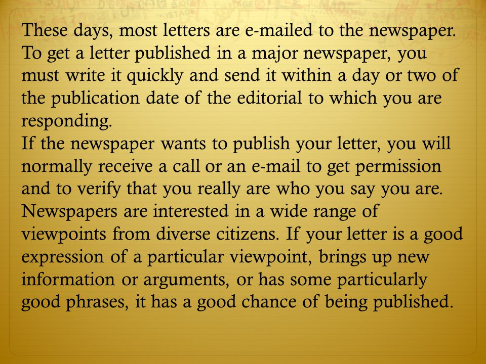 These days, most letters are e-mailed to the newspaper. To get a letter published in a major newspaper, you must write it quickly and send it within a