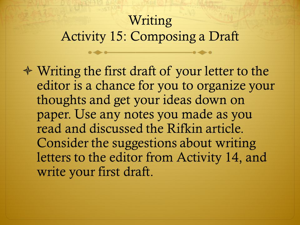 Writing Activity 15: Composing a Draft  Writing the first draft of your letter to the editor is a chance for you to organize your thoughts and get yo