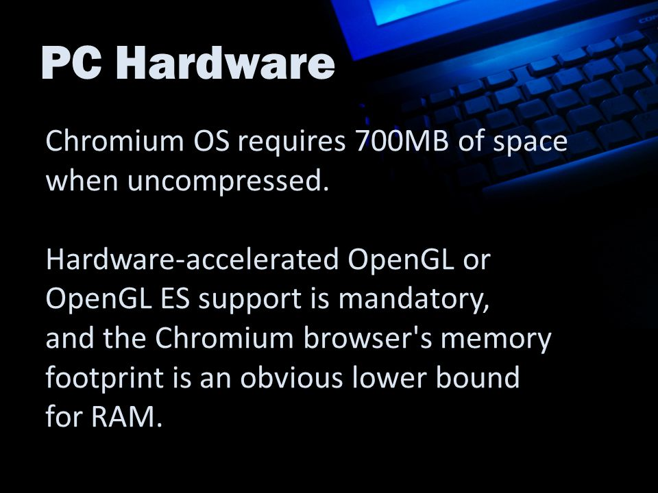 PC Hardware Chromium OS requires 700MB of space when uncompressed. Hardware-accelerated OpenGL or OpenGL ES support is mandatory, and the Chromium bro