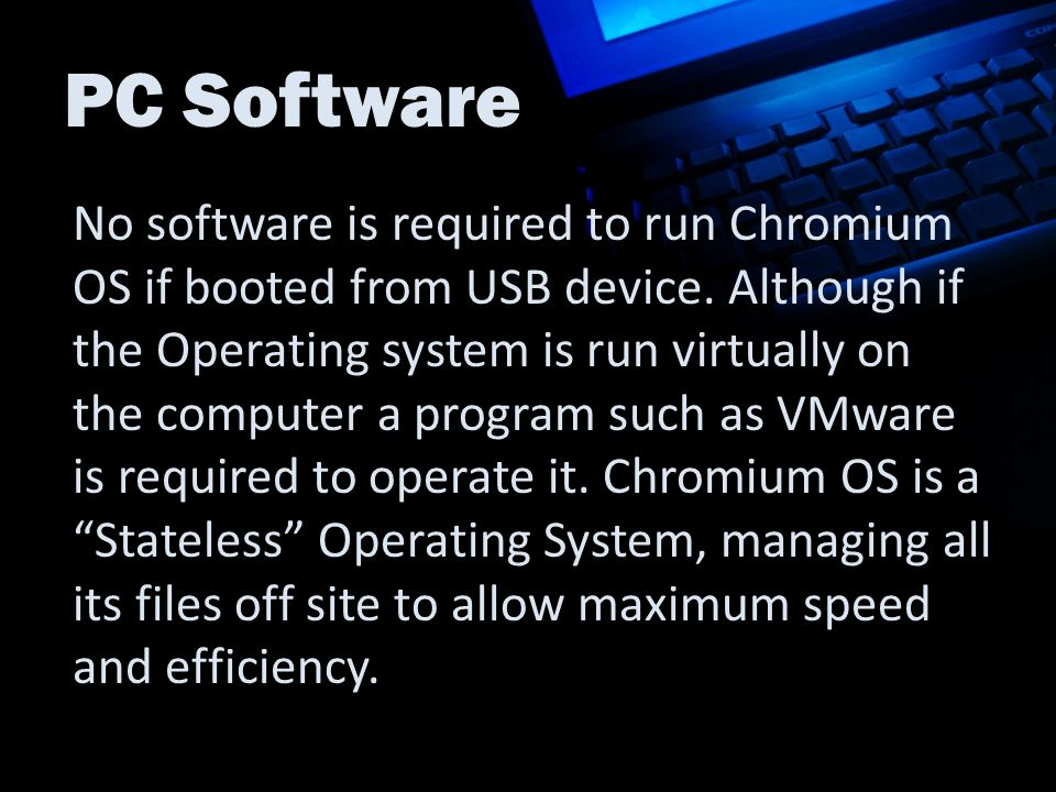 PC Software No software is required to run Chromium OS if booted from USB device.