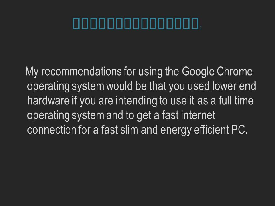 Recommendations : My recommendations for using the Google Chrome operating system would be that you used lower end hardware if you are intending to use it as a full time operating system and to get a fast internet connection for a fast slim and energy efficient PC.