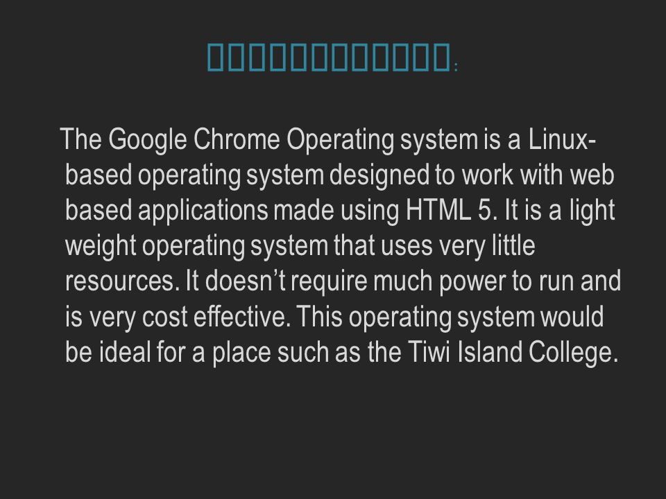 Introduction : The Google Chrome Operating system is a Linux- based operating system designed to work with web based applications made using HTML 5.