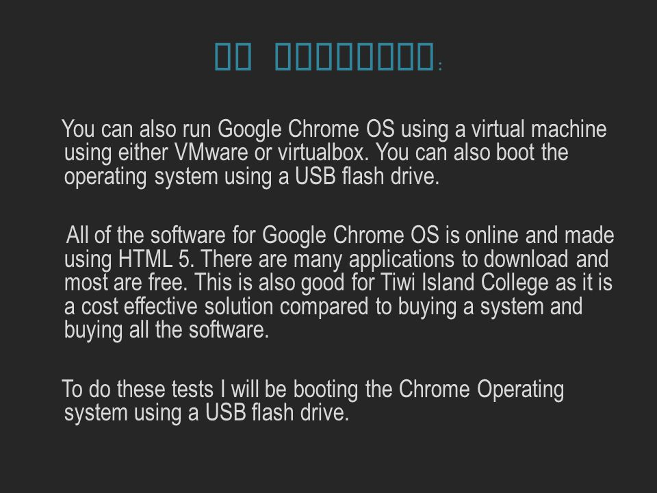 PC Software : You can also run Google Chrome OS using a virtual machine using either VMware or virtualbox.