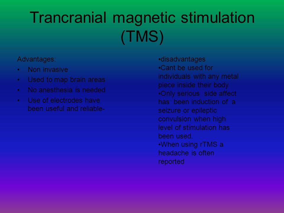 Trancranial magnetic stimulation (TMS) Advantages: Non invasive Used to map brain areas No anesthesia is needed Use of electrodes have been useful and