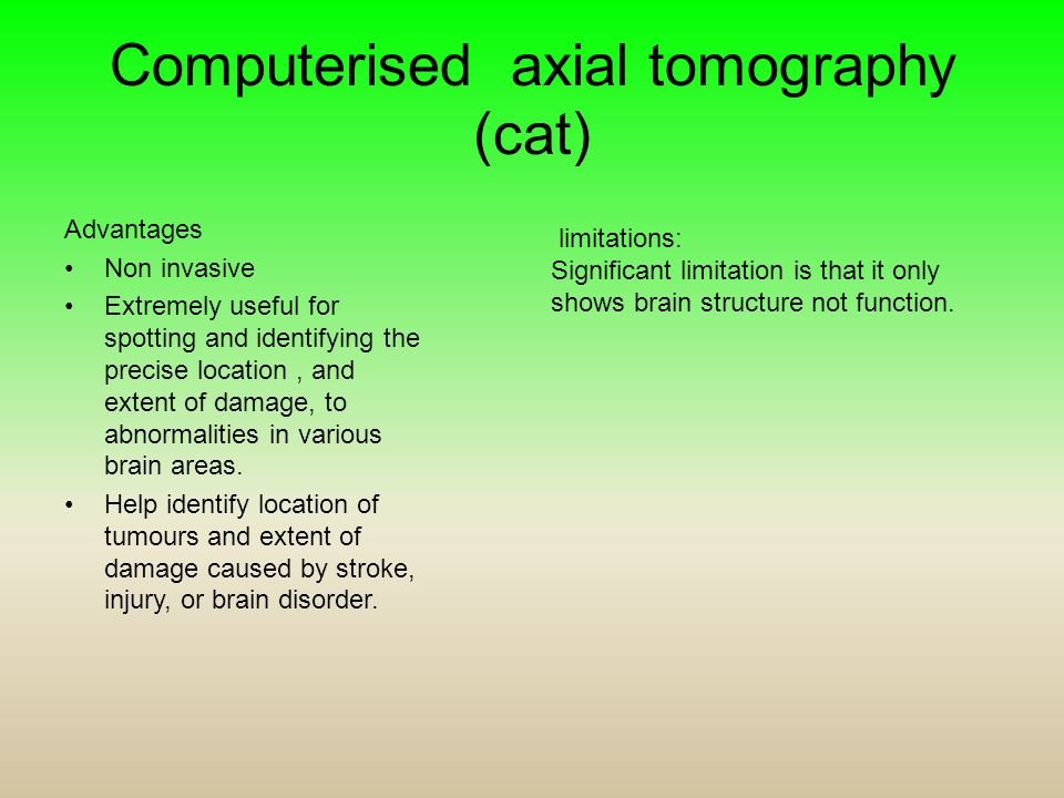 Computerised axial tomography (cat) Advantages Non invasive Extremely useful for spotting and identifying the precise location, and extent of damage,