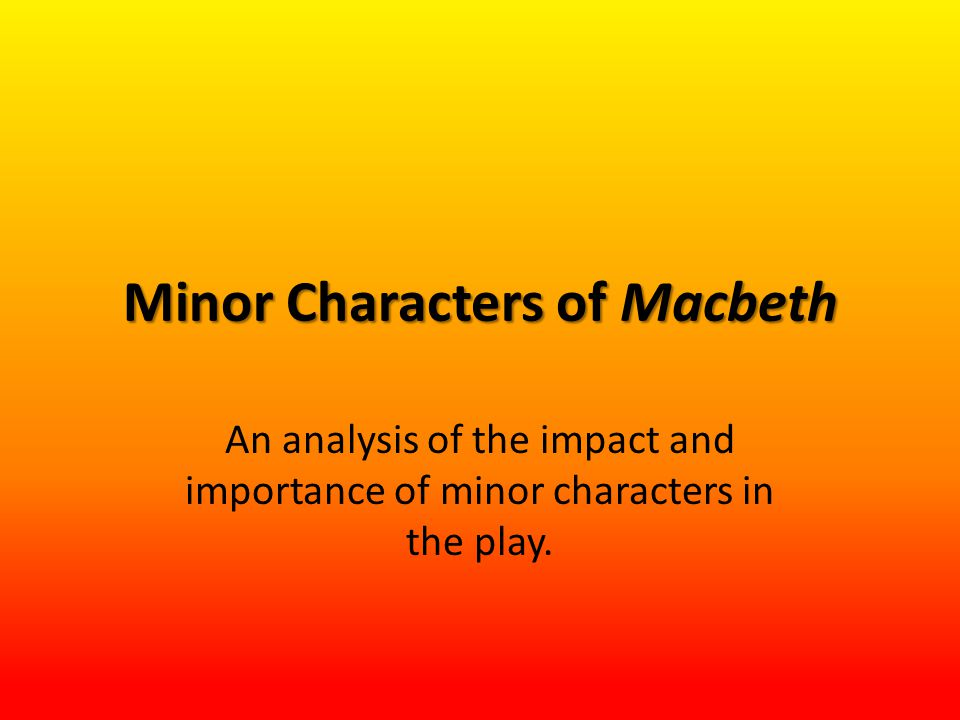 Minor Characters of Macbeth An analysis of the impact and importance of minor characters in the play.