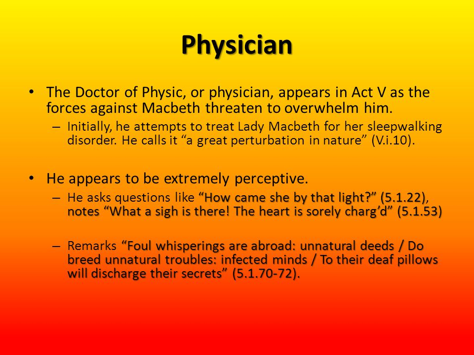 Physician The Doctor of Physic, or physician, appears in Act V as the forces against Macbeth threaten to overwhelm him. – Initially, he attempts to tr