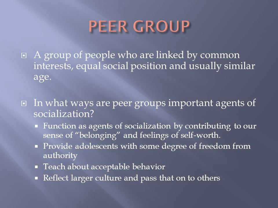  A group of people who are linked by common interests, equal social position and usually similar age.  In what ways are peer groups important agents