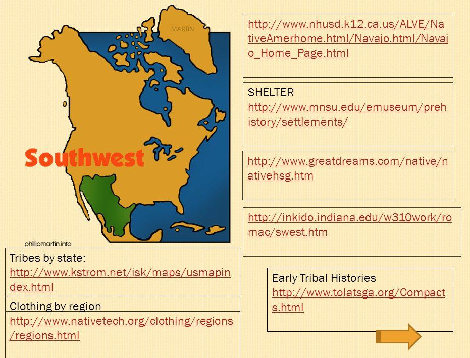 http://www.nhusd.k12.ca.us/ALVE/NativeA merhome.html/Cheyenne/cheyenne.html SHELTER http://www.mnsu.edu/emuseum/prehistor y/settlements/ Tribes by state: http://www.kstrom.net/isk/maps/usmapin dex.html http://www.kstrom.net/isk/maps/usmapin dex.html Clothing by region http://www.nativetech.org/clothing/regions /regions.html Early Tribal Histories http://www.tolatsga.org/Compact s.html http://inkido.indiana.edu/w310work/romac /plains.html