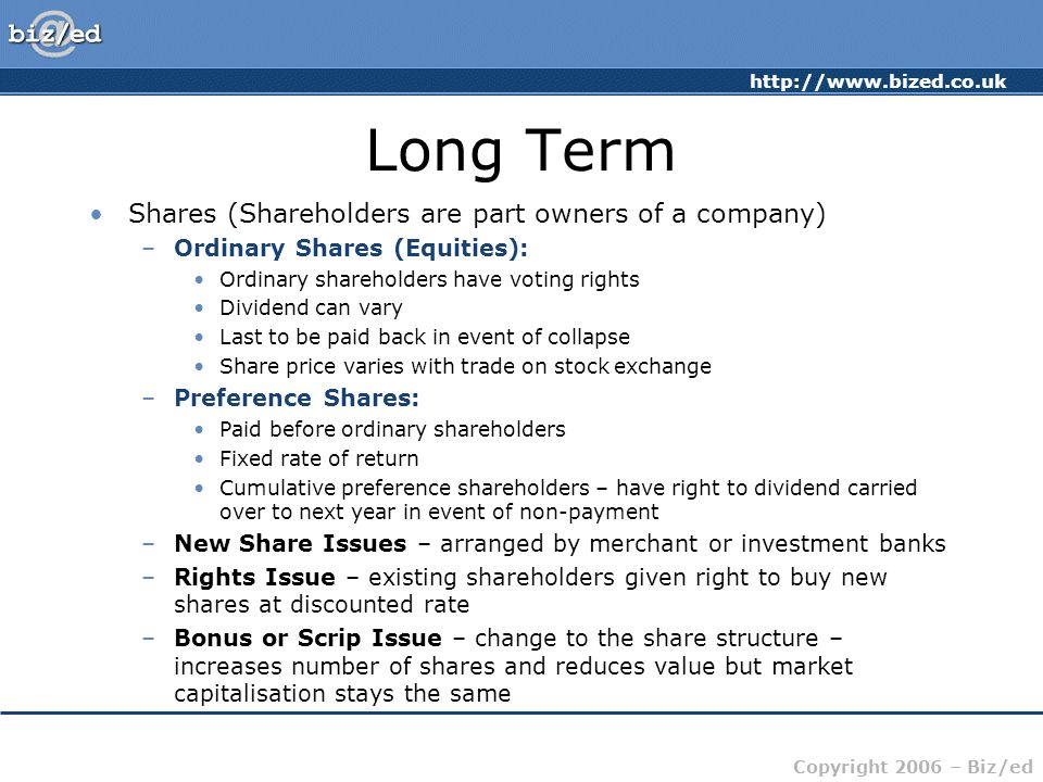 http://www.bized.co.uk Copyright 2006 – Biz/ed Long Term Shares (Shareholders are part owners of a company) –Ordinary Shares (Equities): Ordinary shareholders have voting rights Dividend can vary Last to be paid back in event of collapse Share price varies with trade on stock exchange –Preference Shares: Paid before ordinary shareholders Fixed rate of return Cumulative preference shareholders – have right to dividend carried over to next year in event of non-payment –New Share Issues – arranged by merchant or investment banks –Rights Issue – existing shareholders given right to buy new shares at discounted rate –Bonus or Scrip Issue – change to the share structure – increases number of shares and reduces value but market capitalisation stays the same