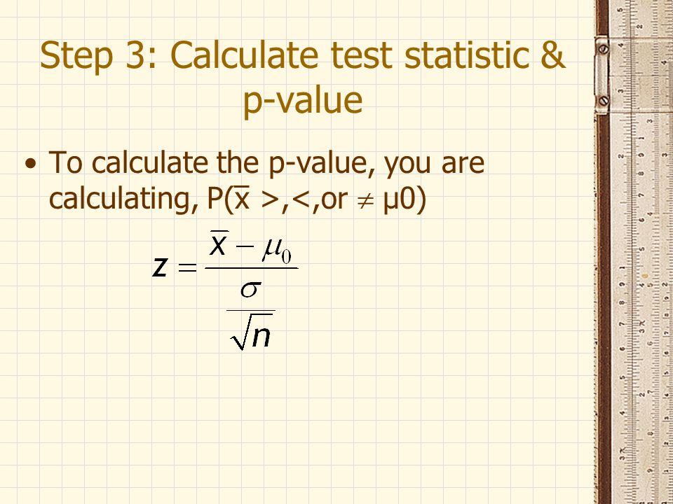 Step 3: Calculate test statistic & p-value To calculate the p-value, you are calculating, P(x >,<,or  μ0)