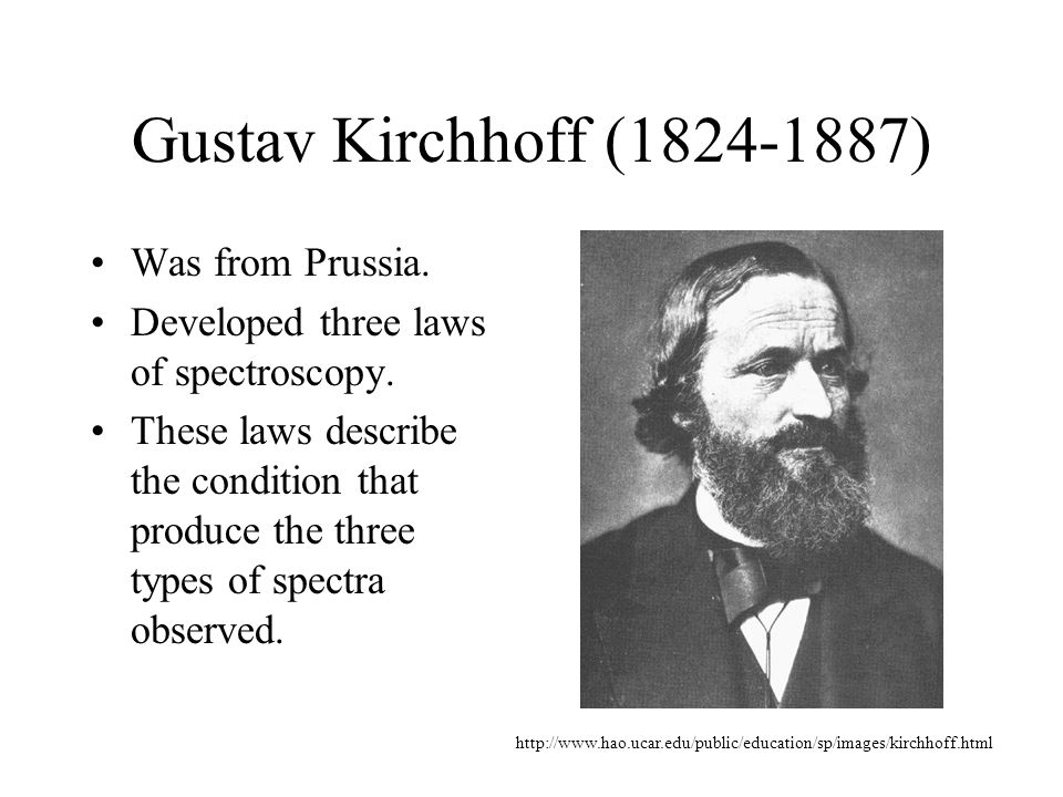 Gustav Kirchhoff (1824-1887) Was from Prussia.Developed three laws of spectroscopy.