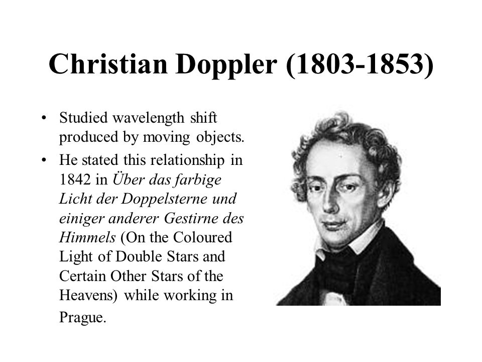Christian Doppler (1803-1853) Studied wavelength shift produced by moving objects.