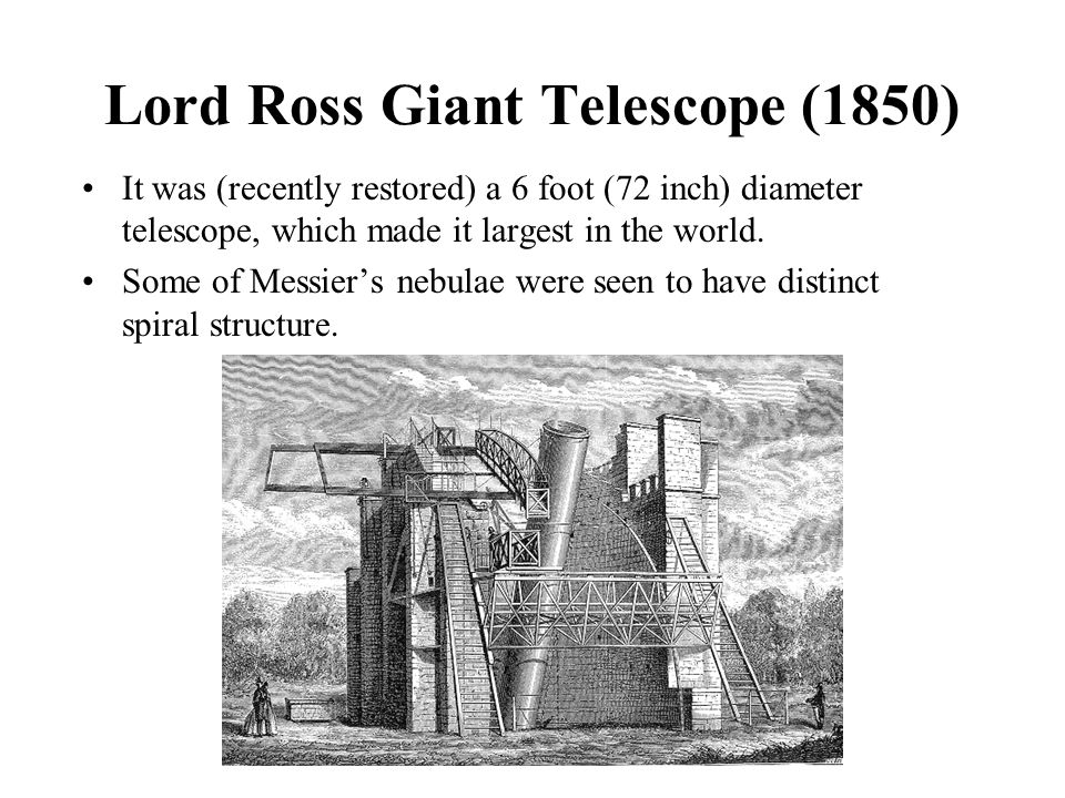 Lord Ross Giant Telescope (1850) It was (recently restored) a 6 foot (72 inch) diameter telescope, which made it largest in the world. Some of Messier