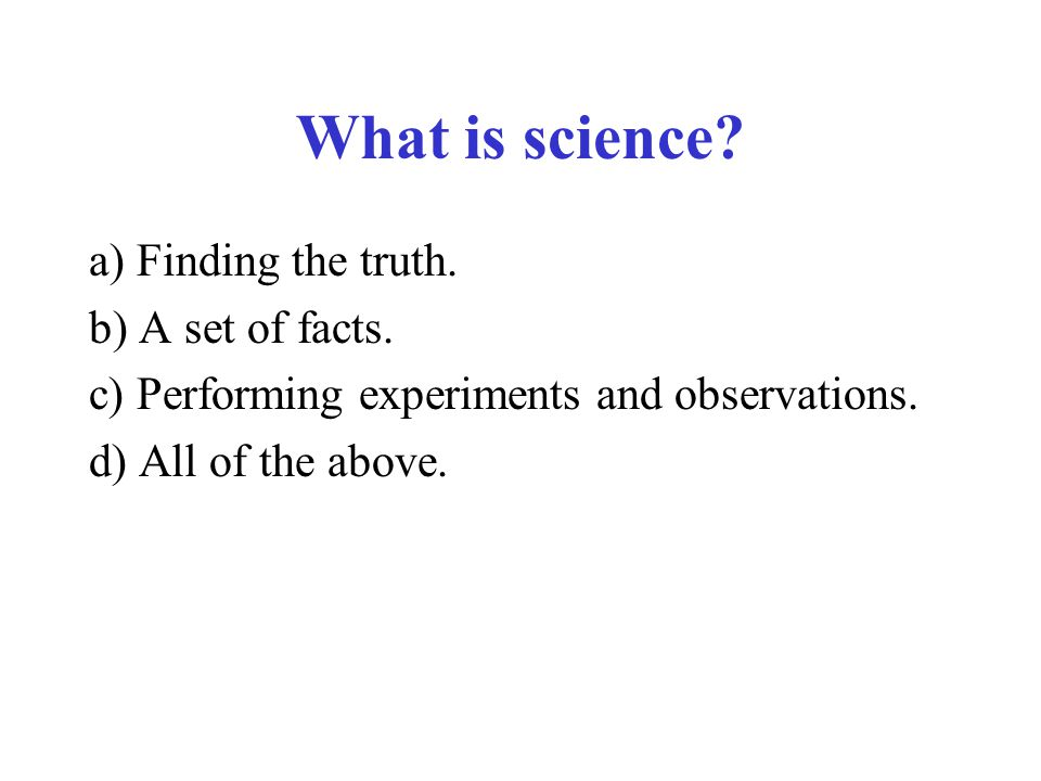 What is science? a) Finding the truth. b) A set of facts. c) Performing experiments and observations. d) All of the above.