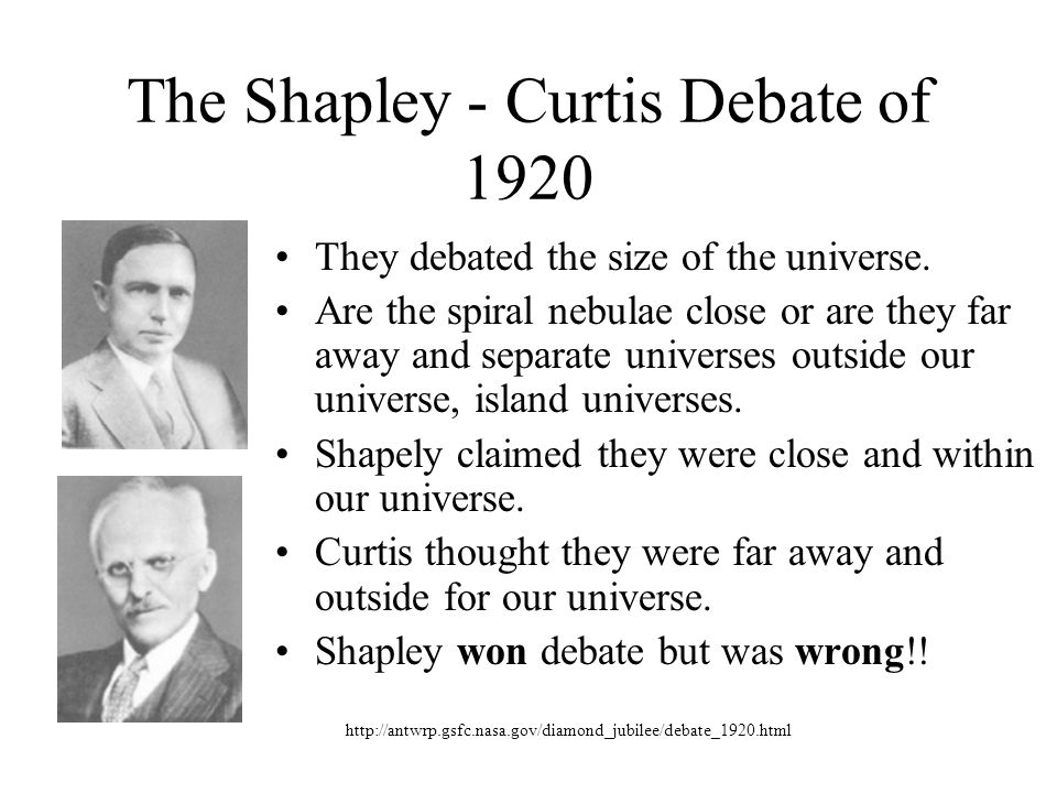 The Shapley - Curtis Debate of 1920 They debated the size of the universe. Are the spiral nebulae close or are they far away and separate universes ou