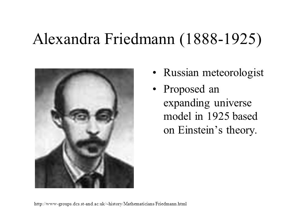 Alexandra Friedmann (1888-1925) Russian meteorologist Proposed an expanding universe model in 1925 based on Einstein's theory. http://www-groups.dcs.s