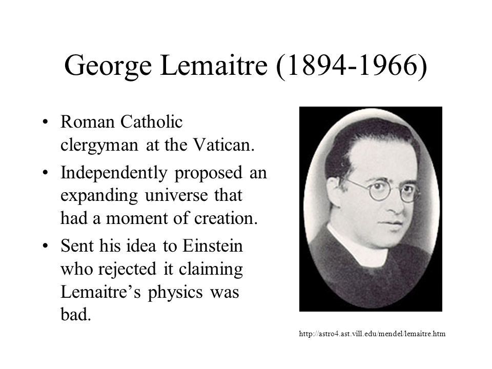George Lemaitre (1894-1966) Roman Catholic clergyman at the Vatican. Independently proposed an expanding universe that had a moment of creation. Sent