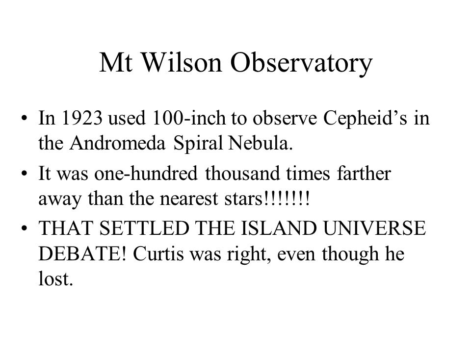 Mt Wilson Observatory In 1923 used 100-inch to observe Cepheid's in the Andromeda Spiral Nebula. It was one-hundred thousand times farther away than t