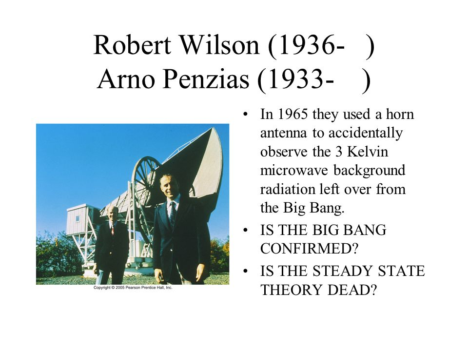 Robert Wilson (1936- ) Arno Penzias (1933- ) In 1965 they used a horn antenna to accidentally observe the 3 Kelvin microwave background radiation left over from the Big Bang.