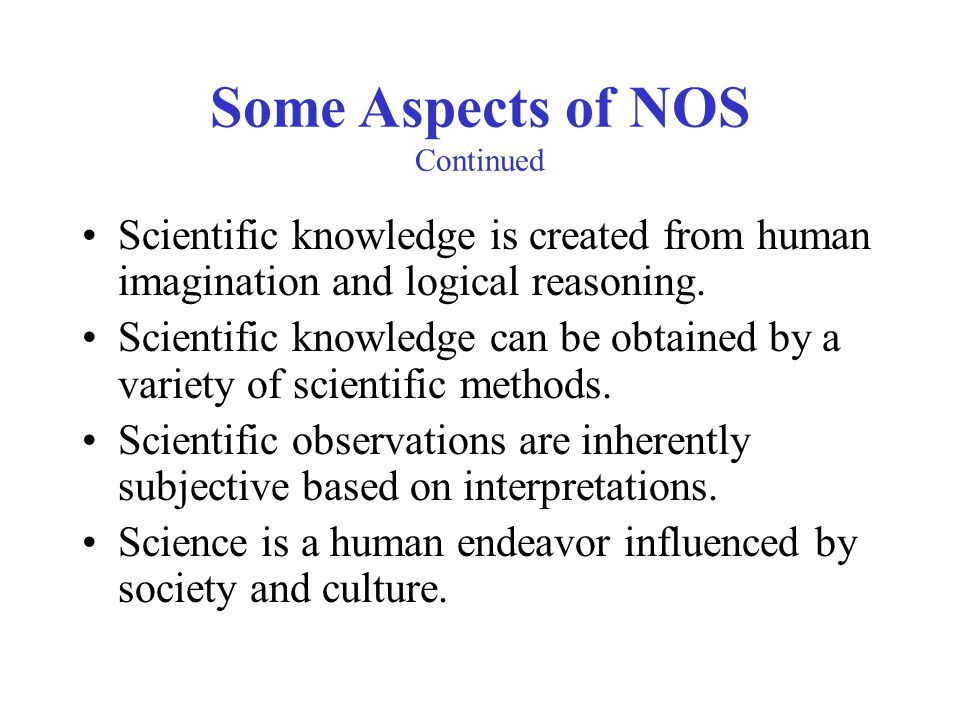 Some Aspects of NOS Continued Scientific knowledge is created from human imagination and logical reasoning. Scientific knowledge can be obtained by a