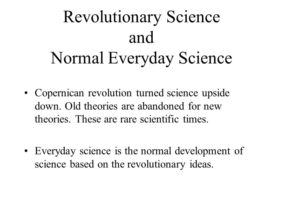Revolutionary Science and Normal Everyday Science Copernican revolution turned science upside down. Old theories are abandoned for new theories. These