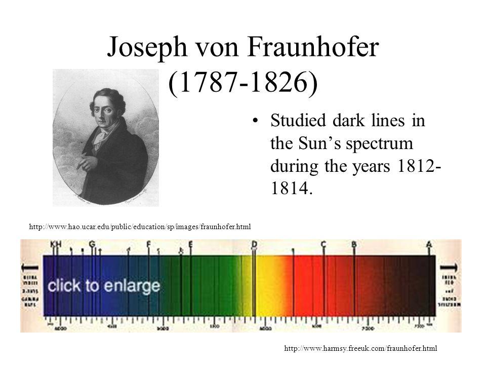 Joseph von Fraunhofer (1787-1826) Studied dark lines in the Sun's spectrum during the years 1812- 1814.
