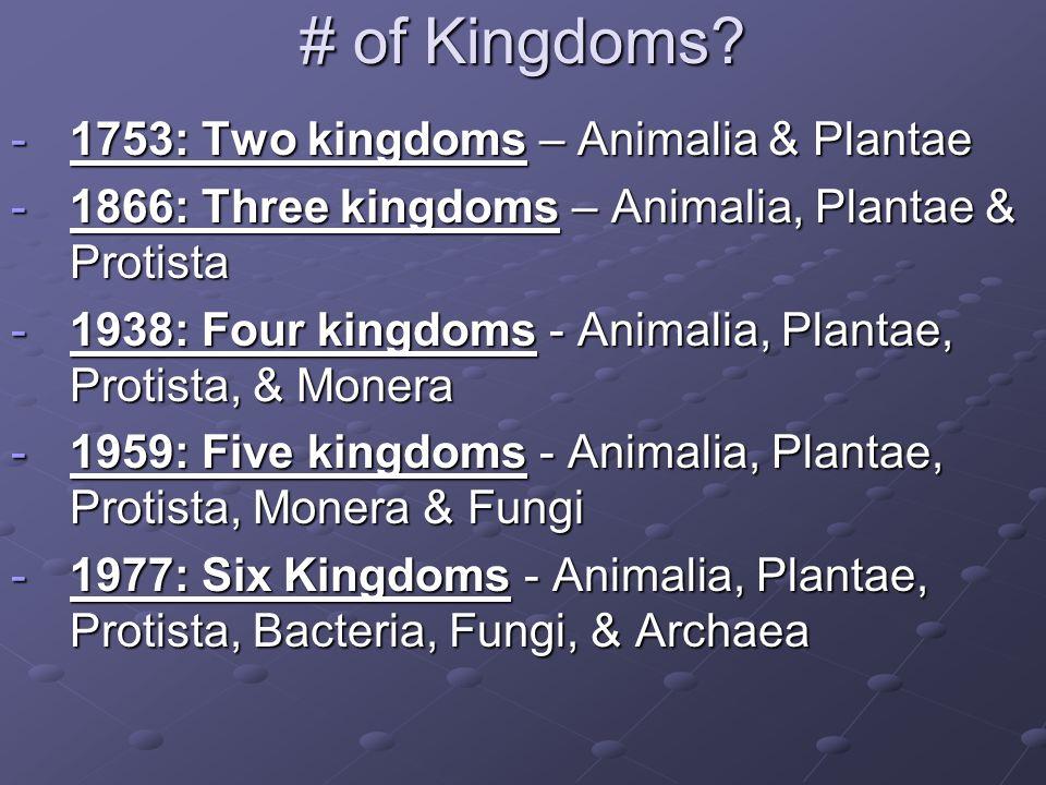 # of Kingdoms? -1753: Two kingdoms – Animalia & Plantae -1866: Three kingdoms – Animalia, Plantae & Protista -1938: Four kingdoms - Animalia, Plantae,