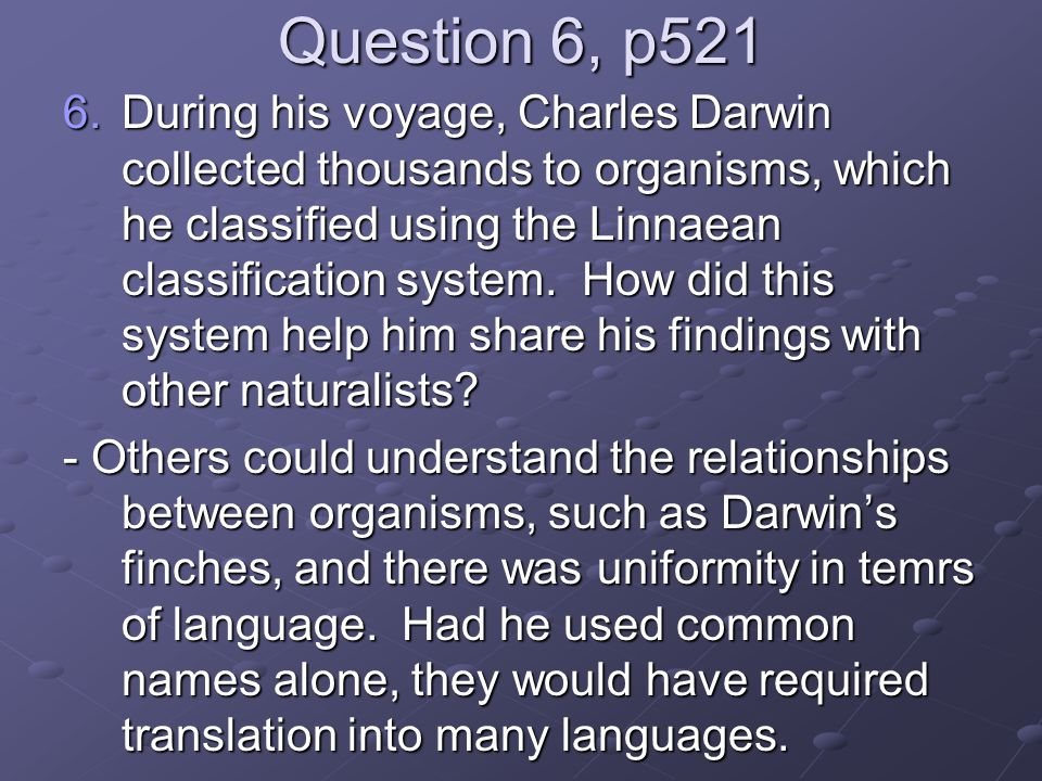 Question 6, p521 6.During his voyage, Charles Darwin collected thousands to organisms, which he classified using the Linnaean classification system.