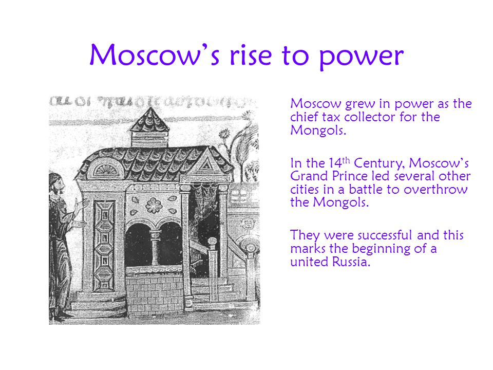 Moscow's rise to power Moscow grew in power as the chief tax collector for the Mongols. In the 14 th Century, Moscow's Grand Prince led several other